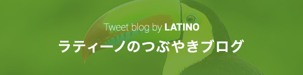ラティーノのつぶやきブログ Tweet blog by LATINO