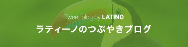 ラティーノのつぶやきブログ Tweet blog by LATINO